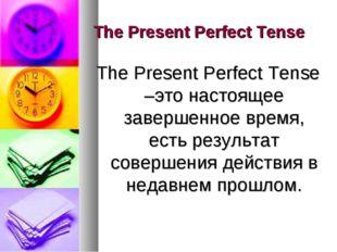 The Present Perfect Tense The Present Perfect Tense –это настоящее завершенно