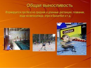 Общая выносливость Формируется при беге на средние и длинные дистанции, плав
