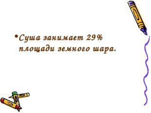 Суша занимает 29% площади земного шара.