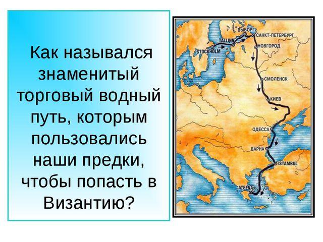 Как назывался знаменитый торговый водный путь, которым пользовались наши пре...