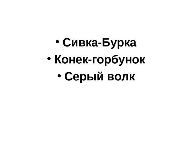 Сивка-Бурка Конек-горбунок Серый волк