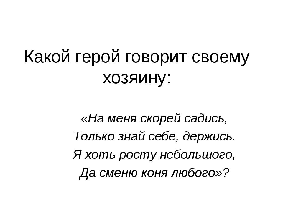Какой герой говорит своему хозяину: «На меня скорей садись, Только знай себе,...
