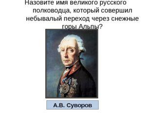 Назовите имя великого русского полководца, который совершил небывалый переход