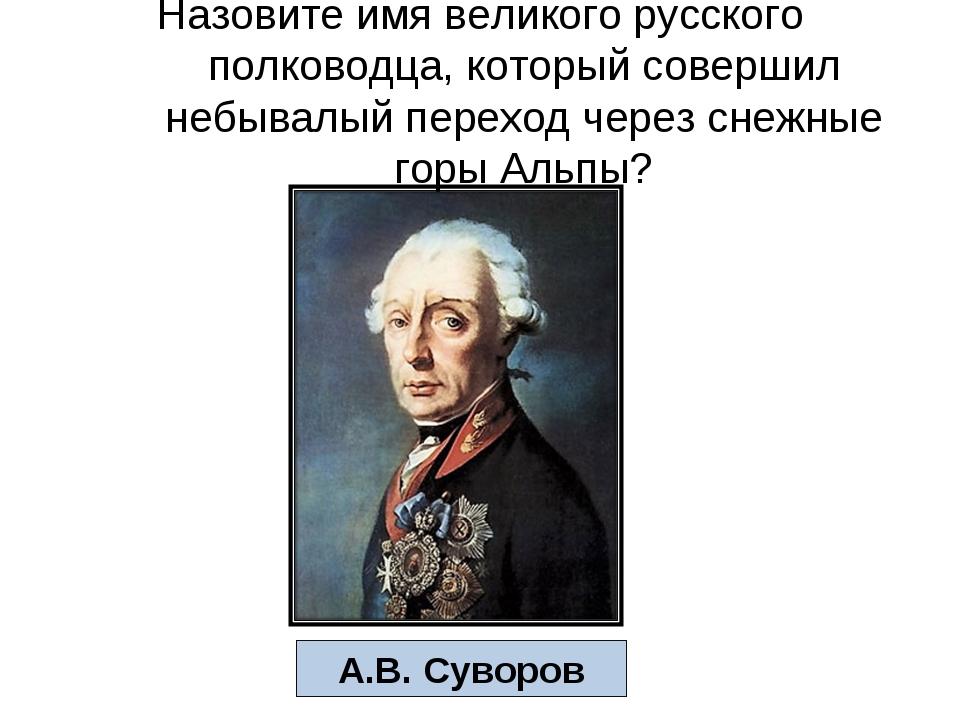 Назовите имя великого русского полководца, который совершил небывалый переход...