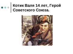 Котик Валя 14 лет, Герой Советского Союза.