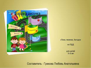 сТихи, песенки, Загадки по ПДД для детей 5 -6 лет Составитель : Грехова Любов