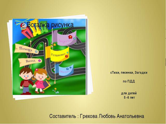 сТихи, песенки, Загадки по ПДД для детей 5 -6 лет Составитель : Грехова Любов...