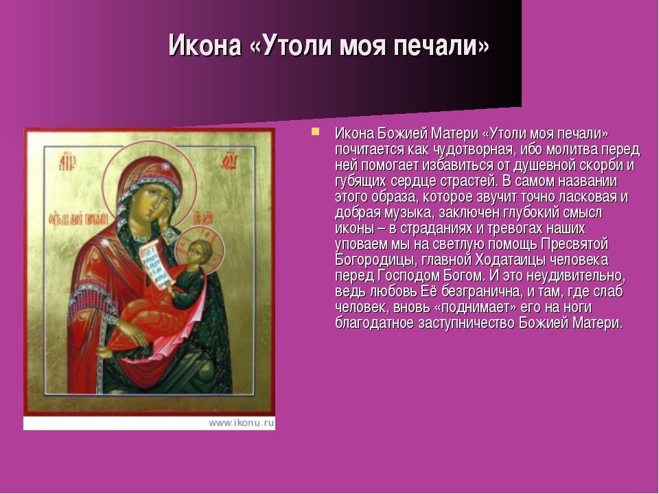Икона «Утоли моя печали» Икона Божией Матери «Утоли моя печали» почитается ка...