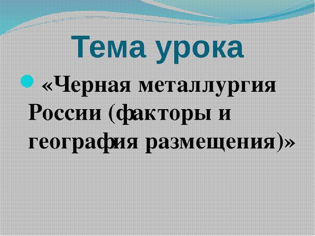 Тема урока «Черная металлургия России (факторы и география размещения)»
