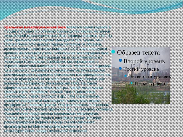 Уральская металлургическая база является самой крупной в России и уступает по...