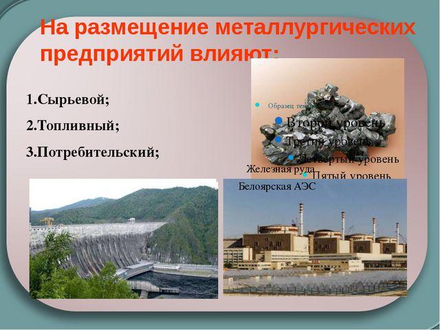 На размещение металлургических предприятий влияют: 1.Сырьевой; 2.Топливный; 3...