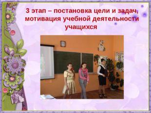 3 этап – постановка цели и задач, мотивация учебной деятельности учащихся