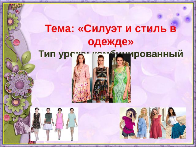 Тема: «Силуэт и стиль в одежде» Тип урока: комбинированный