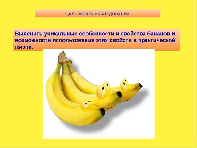 Цель моего исследования: Выяснить уникальные особенности и свойства бананов и...