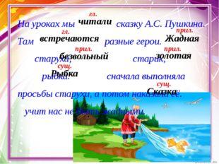 На уроках мы сказку А.С. Пушкина. Там разные герои. старуха, старик, рыбка. с