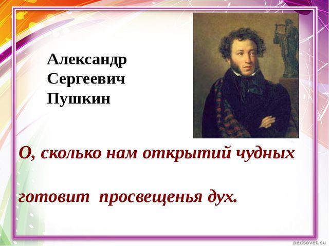 О, сколько нам открытий чудных готовит просвещенья дух. Александр Сергеевич П...