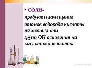 СОЛИ- продукты замещения атомов водорода кислоты на металл или групп ОН основ