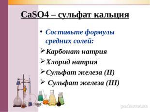 CaSO4 – сульфат кальция Составьте формулы средних солей: Карбонат натрия Хлор