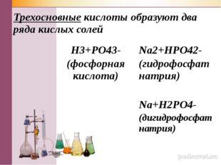 Трехосновные кислоты образуют два ряда кислых солей H3+РO43- (фосфорная кисло