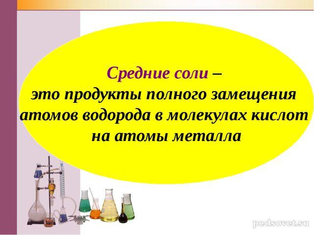 Средние соли – это продукты полного замещения атомов водорода в молекулах кис...