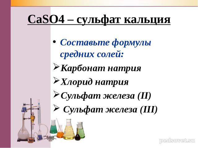 CaSO4 – сульфат кальция Составьте формулы средних солей: Карбонат натрия Хлор...