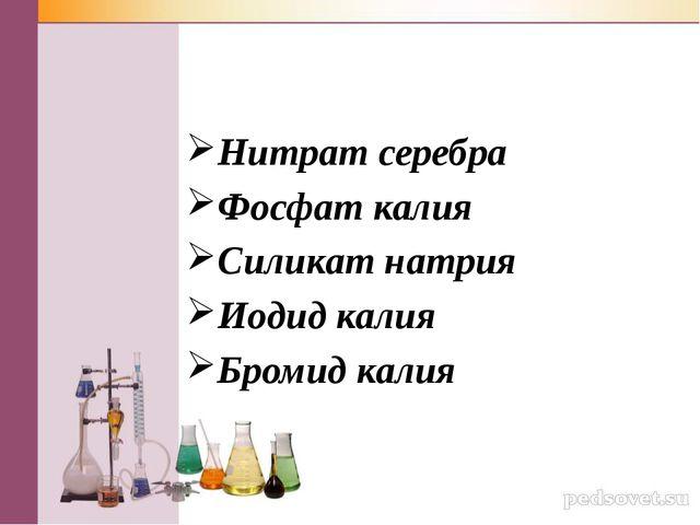 Нитрат серебра Фосфат калия Силикат натрия Иодид калия Бромид калия
