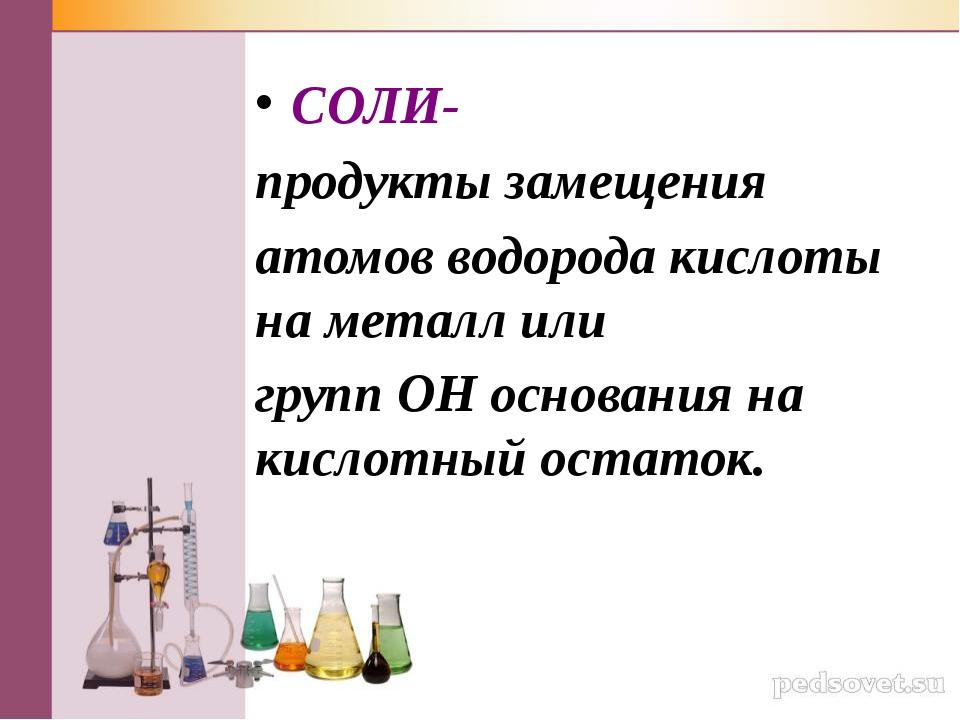 СОЛИ- продукты замещения атомов водорода кислоты на металл или групп ОН основ...