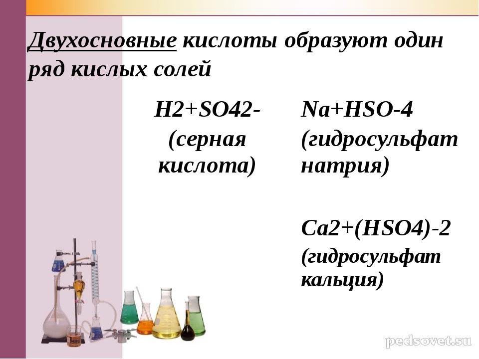 Двухосновные кислоты образуют один ряд кислых солей H2+SO42- (серная кислота)...
