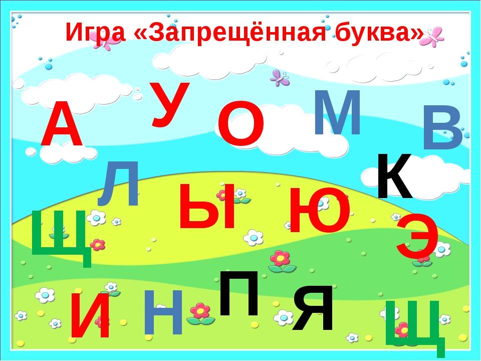 Игра «Запрещённая буква» А Э У Ы Ю М Н Я О Щ И Щ Л В П К