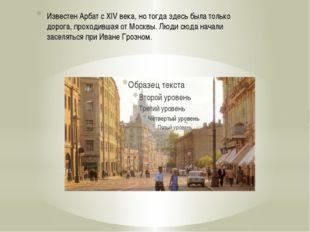 Известен Арбат с XIV века, но тогда здесь была только дорога, проходившая от