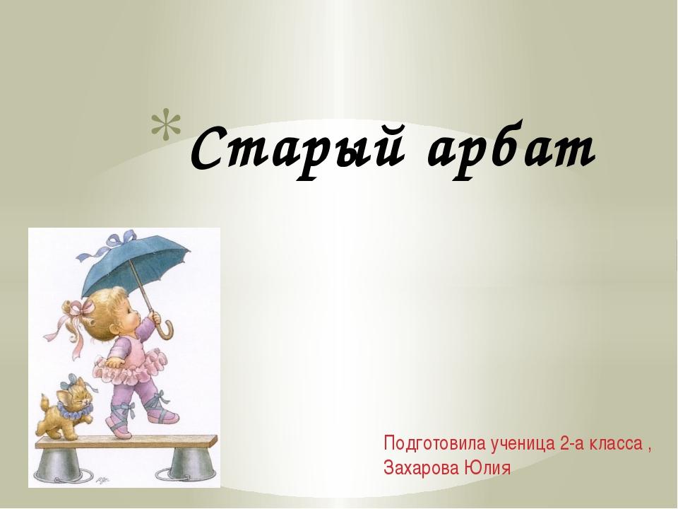 Подготовила ученица 2-а класса , Захарова Юлия Старый арбат