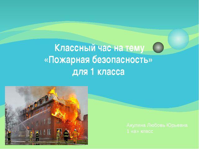 Классный час на тему «Пожарная безопасность» для 1 класса Акулина Любовь Юрье...