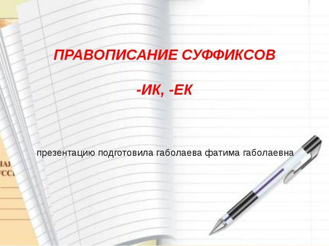 презентацию подготовила габолаева фатима габолаевна ПРАВОПИСАНИЕ СУФФИКСОВ -...