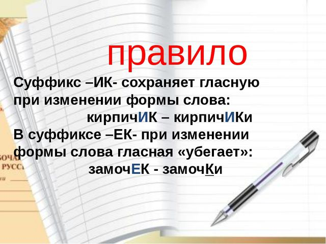 Суффикс –ИК- сохраняет гласную при изменении формы слова: кирпичИК – кирпичИК...