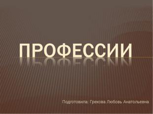 Подготовила: Грехова Любовь Анатольевна