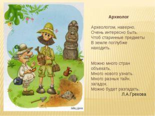Археолог Археологом, наверно, Очень интересно быть. Чтоб старинные предметы В