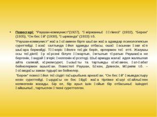 """Повестері: """"Раушан-коммунист""""(1927), """"Әміржанның әңгімесі"""" (1932), """"Берен"""" ("""