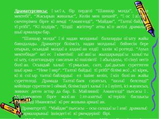 """Драматургиясы: Қысқа, бір перделі """"Шаншар молда"""", """"Ауыл мектебі"""", """"Жасырын ж"""