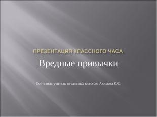 Вредные привычки Составила учитель начальных классов: Акимова С.О.