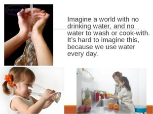 Imagine a world with no drinking water, and no water to wash or cook-with. It
