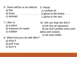6. There will be no air without a) fish b) trees c) animals.   7. Litter is a