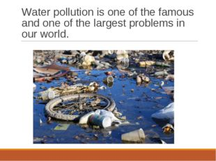 Water pollution is one of the famous and one of the largest problems in our w
