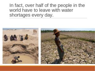 In fact, over half of the people in the world have to leave with water shorta