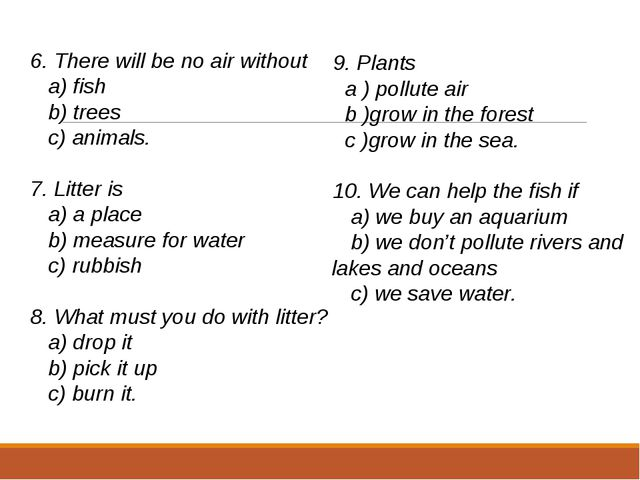 6. There will be no air without a) fish b) trees c) animals.   7. Litter is a...