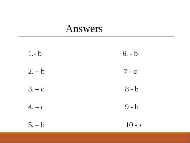 Answers 1.- b 6. - b 2. – b 7 - c 3. – c 8 - b 4. – c 9 - b 5. – b 10 -b