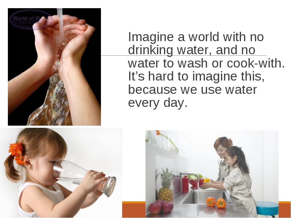 Imagine a world with no drinking water, and no water to wash or cook-with. It...