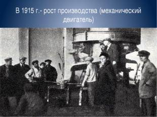 В 1915 г.- рост производства (механический двигатель)