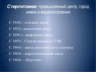 Стерлитамак- промышленный центр, город химии и машиностроения С 1945г.- содов