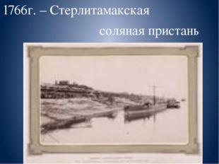 1766г. – Стерлитамакская соляная пристань