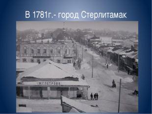 В 1781г.- город Стерлитамак